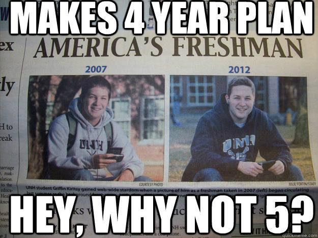 Makes 4 year plan Hey, why not 5? - Makes 4 year plan Hey, why not 5?  5th Year Freshman