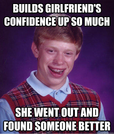 BUilds Girlfriend's confidence up so much she went out and found someone better - BUilds Girlfriend's confidence up so much she went out and found someone better  Bad Luck Brian