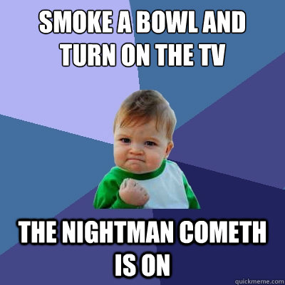 smoke a bowl and turn on the tv the nightman cometh is on - smoke a bowl and turn on the tv the nightman cometh is on  Success Kid