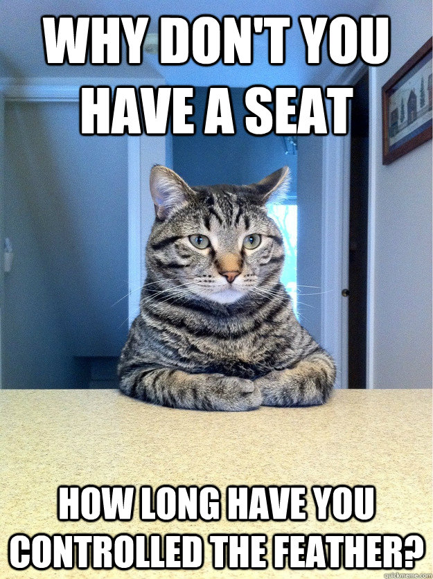 Why don't you have a seat how long have you controlled the feather?  Chris Hansen Cat