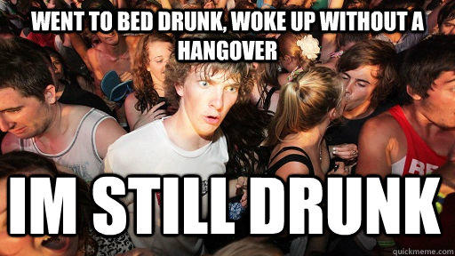 Went to bed drunk, woke up without a hangover IM STILL DRUNK  - Went to bed drunk, woke up without a hangover IM STILL DRUNK   Sudden Clarity Clarence