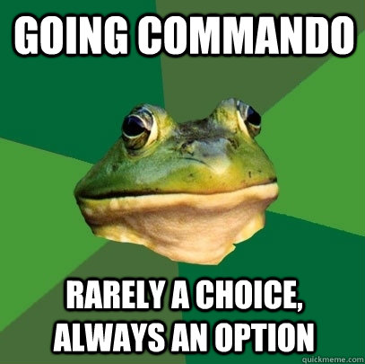 going commando rarely a choice, always an option - going commando rarely a choice, always an option  Foul Bachelor Frog
