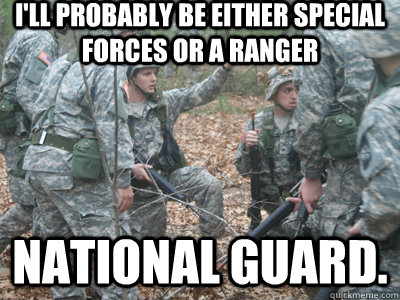 I'll probably be either special forces or a ranger national guard.