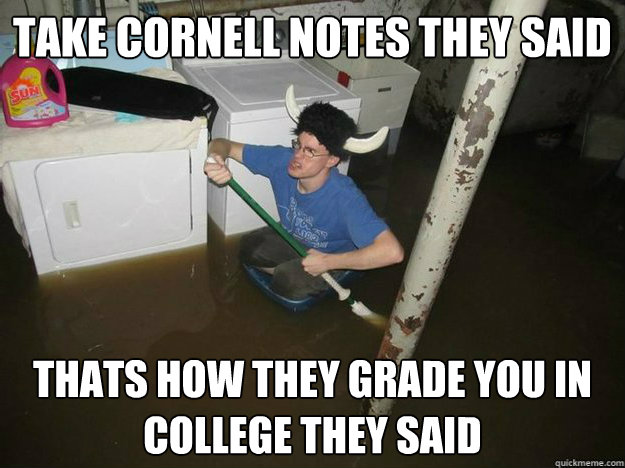 Take cornell notes they said thats how they grade you in college they said