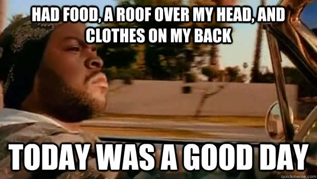 had food, a roof over my head, and clothes on my back Today was a good day - had food, a roof over my head, and clothes on my back Today was a good day  Misc