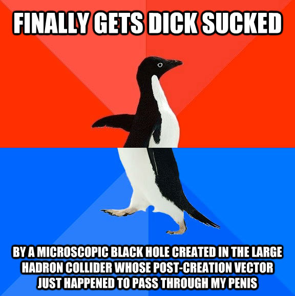 FINALLY GETS DICK SUCKED BY A MICROSCOPIC BLACK HOLE CREATED IN THE LARGE HADRON COLLIDER WHOSE POST-CREATION VECTOR JUST HAPPENED TO PASS THROUGH MY PENIS - FINALLY GETS DICK SUCKED BY A MICROSCOPIC BLACK HOLE CREATED IN THE LARGE HADRON COLLIDER WHOSE POST-CREATION VECTOR JUST HAPPENED TO PASS THROUGH MY PENIS  Socially Awesome Awkward Penguin