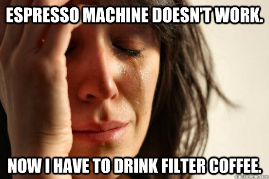Espresso machine doesn't work. Now I have to drink filter coffee. - Espresso machine doesn't work. Now I have to drink filter coffee.  First World Problems