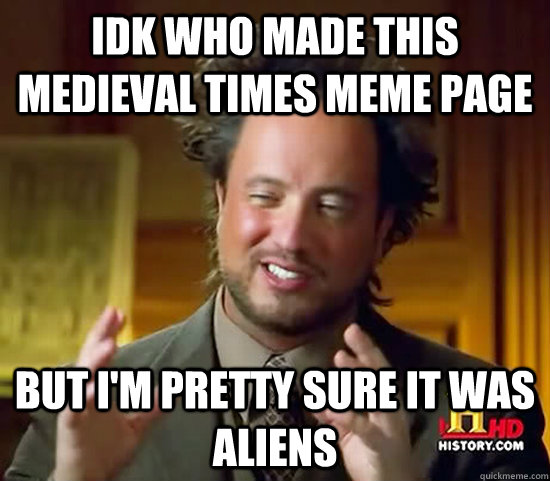 idk who made this medieval times meme page but I'm pretty sure it was aliens - idk who made this medieval times meme page but I'm pretty sure it was aliens  Ancient Aliens