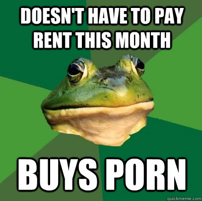 Doesn't have to pay rent this month buys porn - Doesn't have to pay rent this month buys porn  Foul Bachelor Frog