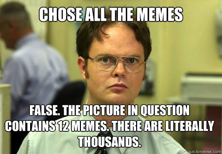 Chose all the memes False. The picture in question contains 12 memes. There are literally thousands.  - Chose all the memes False. The picture in question contains 12 memes. There are literally thousands.   Dwight