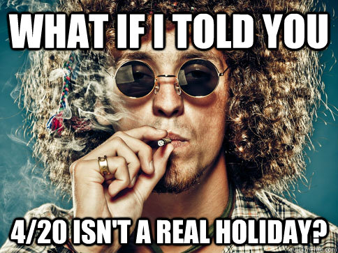 What if i told you 4/20 isn't a real holiday?