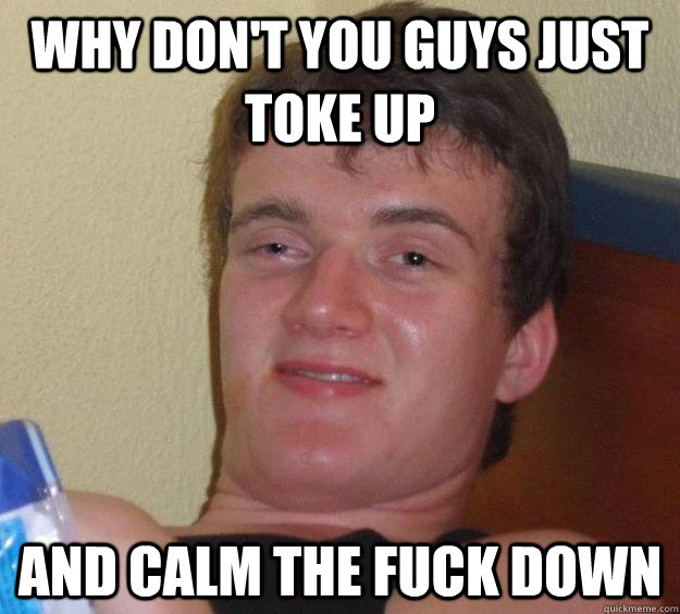 Why don't you guys just toke up and calm the fuck down - Why don't you guys just toke up and calm the fuck down  10 Guy