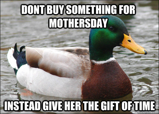 dont buy something for mothersday instead give her the gift of time - dont buy something for mothersday instead give her the gift of time  Actual Advice Mallard