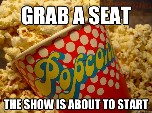 Grab a seat The show is about to start - Grab a seat The show is about to start  Popcorn