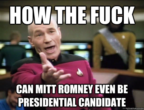 how the fuck can Mitt Romney even be presidential candidate - how the fuck can Mitt Romney even be presidential candidate  Annoyed Picard HD