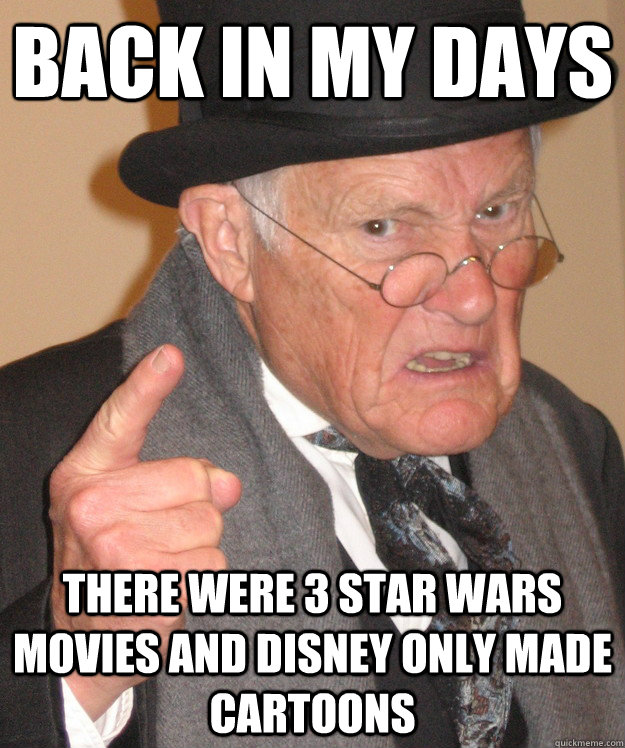 Back in my days there were 3 star wars movies and disney only made cartoons