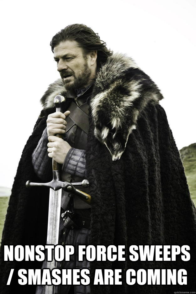 Nonstop Force Sweeps / Smashes are coming -  Nonstop Force Sweeps / Smashes are coming  Winter is coming