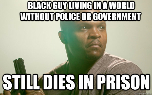 black guy Living in a world without police or government  still dies in prison  -  black guy Living in a world without police or government  still dies in prison   t-dog token black guy