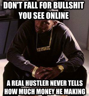 52c0c06eb392fc2ab7a04b531c54dcc79afa20bd74a33214670f366dc067d434 don't fall for bullshit you see online a real hustler never tells