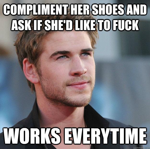 Compliment her shoes and ask if she'd like to fuck  Works everytime - Compliment her shoes and ask if she'd like to fuck  Works everytime  Attractive Guy Girl Advice