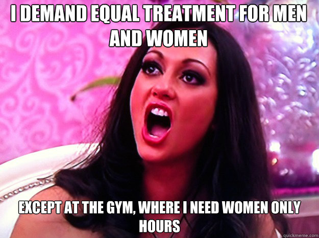 I demand equal treatment for men and women Except at the gym, where I need women only hours - I demand equal treatment for men and women Except at the gym, where I need women only hours  Feminist Nazi
