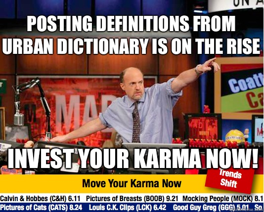 Posting definitions from urban dictionary is on the rise Invest your karma now! - Posting definitions from urban dictionary is on the rise Invest your karma now!  Mad Karma with Jim Cramer