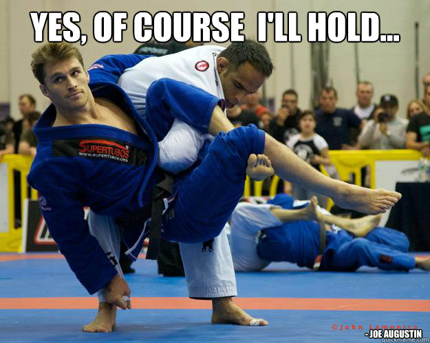 Yes, of course  I'll hold... - Joe Augustin - Yes, of course  I'll hold... - Joe Augustin  Ridiculously Photogenic Jiu Jitsu Guy