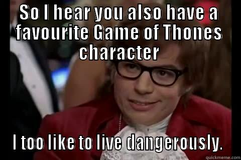 Game of Thrones - SO I HEAR YOU ALSO HAVE A FAVOURITE GAME OF THONES CHARACTER I TOO LIKE TO LIVE DANGEROUSLY.  Dangerously - Austin Powers