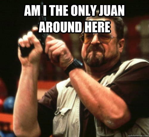 Am i the only juan around here  - Am i the only juan around here   Am I The Only One Around Here