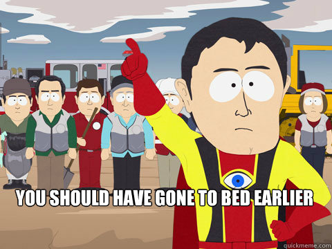 you should have gone to bed earlier -  you should have gone to bed earlier  Captain Hindsight