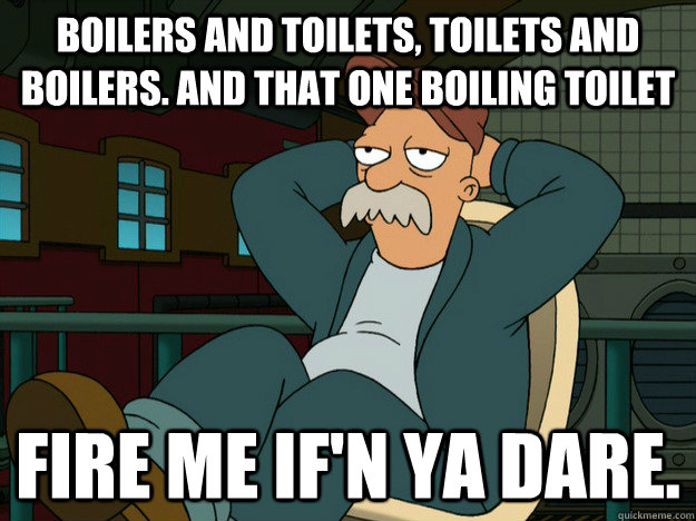 boilers and toilets, Toilets and boilers. And that one boiling toilet Fire me if'n ya dare.