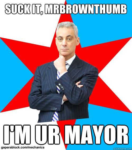 Suck it, MrBrownThumb I'm ur mayor - Suck it, MrBrownThumb I'm ur mayor  Mayor Emanuel