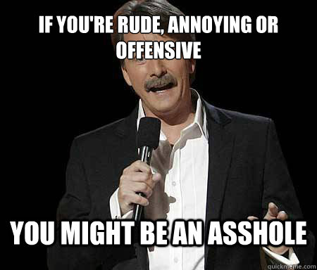 If you're rude, annoying or offensive you might be an asshole - If you're rude, annoying or offensive you might be an asshole  Foxworthy Redditor