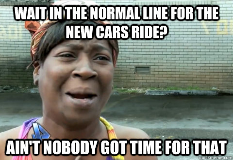 Wait in the normal line for the new Cars ride? Ain't nobody got time for that