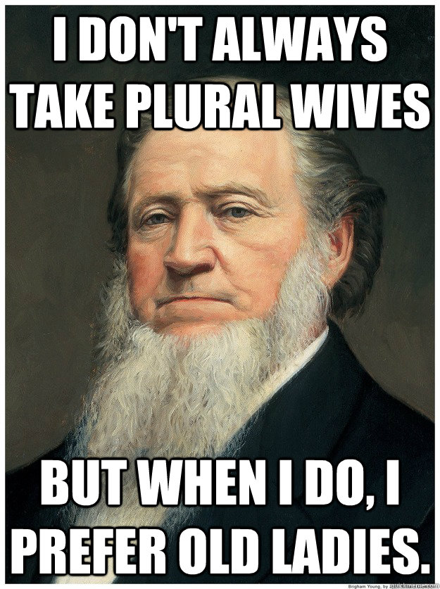 I don't always take plural wives But when I do, I prefer old ladies.