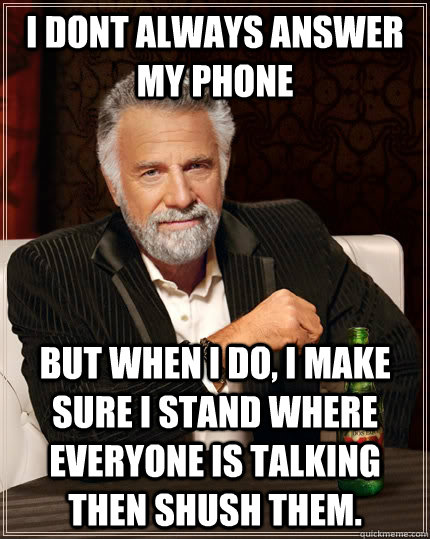 I dont always answer my phone but when I do, I make sure i stand where everyone is talking then shush them. - I dont always answer my phone but when I do, I make sure i stand where everyone is talking then shush them.  The Most Interesting Man In The World