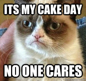 Its my cake day No one cares  - Its my cake day No one cares   Misc