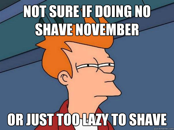 Not sure if doing no shave november or just too lazy to shave - Not sure if doing no shave november or just too lazy to shave  Futurama Fry