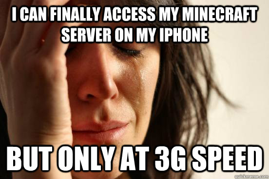 I can finally access my minecraft server on my iPhone but only at 3G speed - I can finally access my minecraft server on my iPhone but only at 3G speed  First World Problems