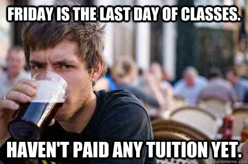 Friday is the last day of classes. Haven't paid any tuition yet. - Friday is the last day of classes. Haven't paid any tuition yet.  Lazy College Senior