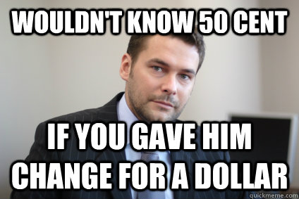 wouldn't know 50 cent if you gave him change for a dollar - wouldn't know 50 cent if you gave him change for a dollar  Successful White Man