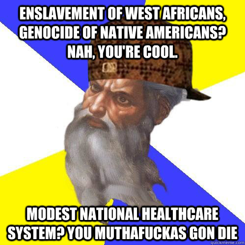 Enslavement of west africans, genocide of native americans? Nah, you're cool. Modest national healthcare system? You muthafuckas gon die - Enslavement of west africans, genocide of native americans? Nah, you're cool. Modest national healthcare system? You muthafuckas gon die  Scumbag Advice God