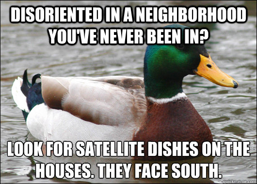 disoriented in a neighborhood you've never been in? Look for satellite dishes on the houses. They face south.  - disoriented in a neighborhood you've never been in? Look for satellite dishes on the houses. They face south.   Actual Advice Mallard