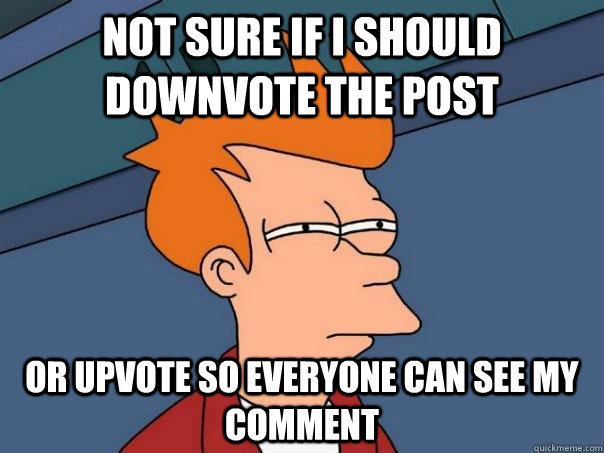 Not sure if I should downvote the post Or upvote so everyone can see my comment - Not sure if I should downvote the post Or upvote so everyone can see my comment  Futurama Fry