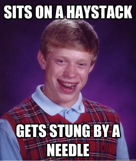 Sits on a haystack gets stung by a needle - Sits on a haystack gets stung by a needle  Bad Luck Brian