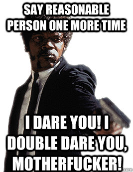 Say reasonable person one more time I dare you! I double dare you, motherfucker!