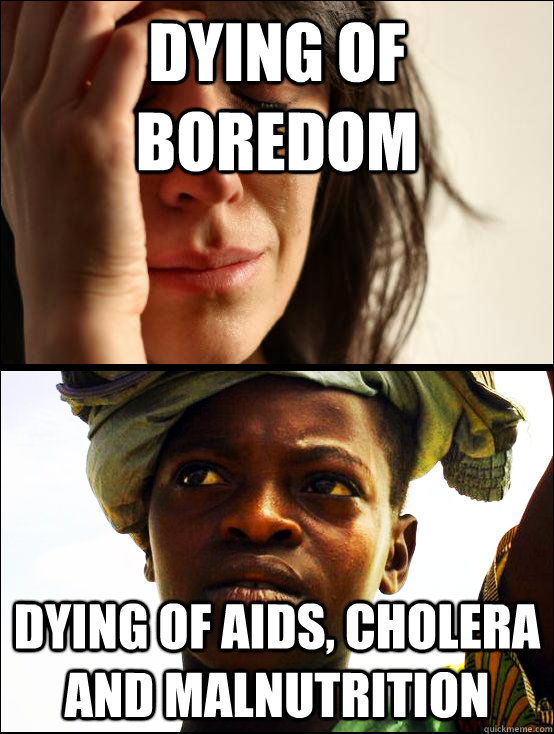 dying of boredom dying of AIDS, cholera and malnutrition