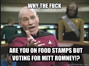 why the fuck are you on food stamps but voting for Mitt Romney!? - why the fuck are you on food stamps but voting for Mitt Romney!?  Annoyed Picard