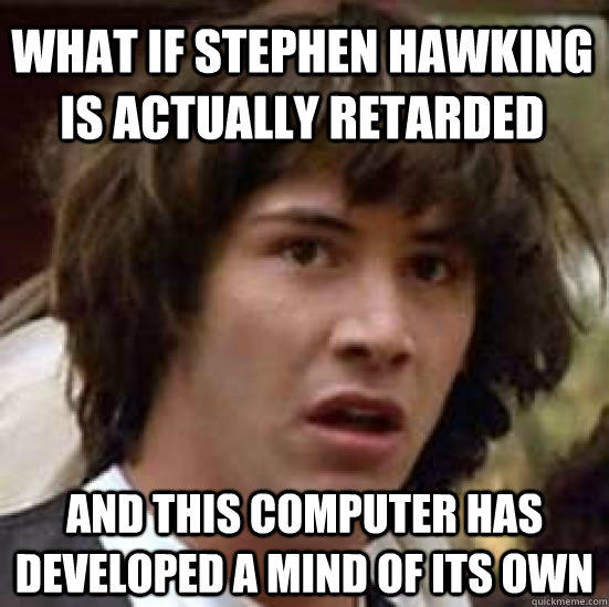 What if Stephen Hawking is actually retarded   and this computer has developed a mind of its own - What if Stephen Hawking is actually retarded   and this computer has developed a mind of its own  conspiracy keanu
