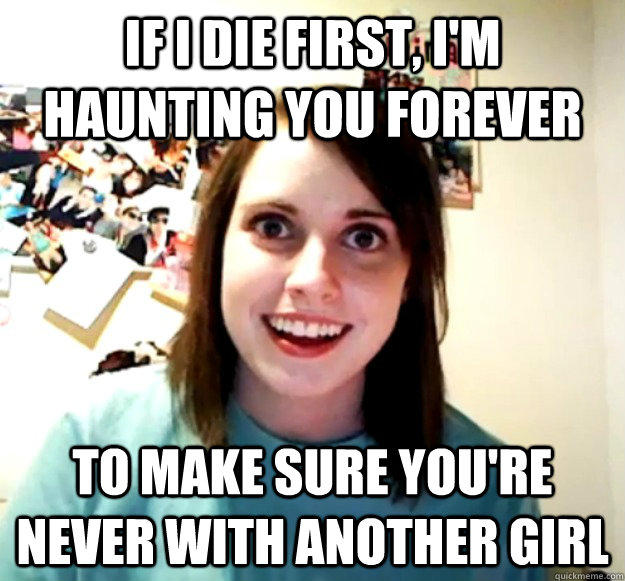if I die first, I'm haunting you forever to make sure you're never with another girl - if I die first, I'm haunting you forever to make sure you're never with another girl  Overly Attached Girlfriend